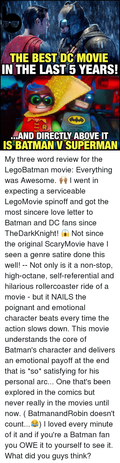 Memes, Batman v Superman, and Love Letter: THE BEST DC MOVIE  IN THE LAST 5 YEARS!  SAND DIRECTLY ABOVE IT  IS BATMAN v SUPERMAN My three word review for the LegoBatman movie: Everything was Awesome. 🙌🏾 I went in expecting a serviceable LegoMovie spinoff and got the most sincere love letter to Batman and DC fans since TheDarkKnight! 😱 Not since the original ScaryMovie have I seen a genre satire done this well! -- Not only is it a non-stop, high-octane, self-referential and hilarious rollercoaster ride of a movie - but it NAILS the poignant and emotional character beats every time the action slows down. This movie understands the core of Batman's character and delivers an emotional payoff at the end that is *so* satisfying for his personal arc... One that's been explored in the comics but never really in the movies until now. ( BatmanandRobin doesn't count...😂) I loved every minute of it and if you're a Batman fan you OWE it to yourself to see it. What did you guys think?