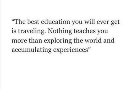 "Experiences: ""The best education you will ever get  is traveling. Nothing teaches you  more than exploring the world and  accumulating experiences"""