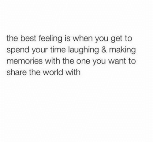 Best, Time, and World: the best feeling is when you get to  spend your time laughing & making  memories with the one you want to  share the world with