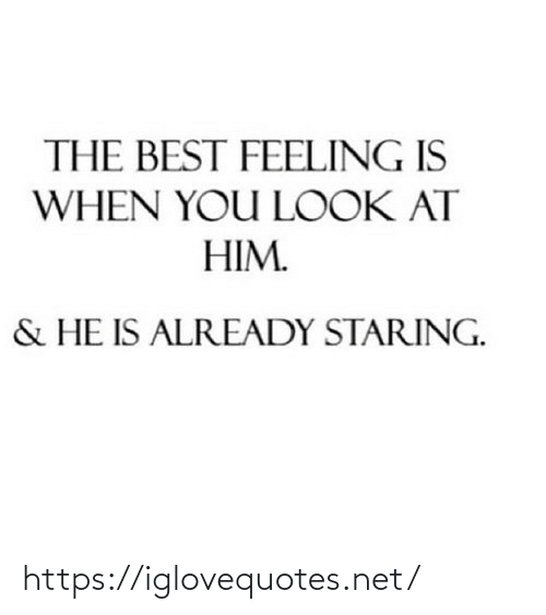 Look At: THE BEST FEELING IS  WHEN YOU LOOK AT  HIM.  & HE IS ALREADY STARING. https://iglovequotes.net/