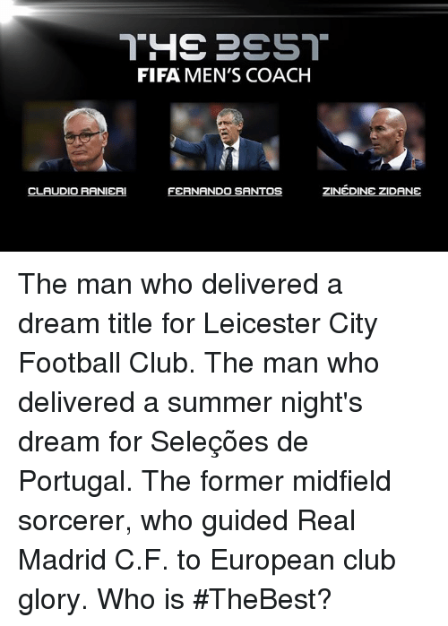 A Dream, Club, and Fifa: THE BEST  FIFA MEN'S COACH  ZINEDINE ZIDANE  CLAUDIO RANIERI  FERNANDO SANTOS The man who delivered a dream title for Leicester City Football Club. The man who delivered a summer night's dream for Seleções de Portugal. The former midfield sorcerer, who guided Real Madrid C.F. to European club glory. Who is #TheBest?