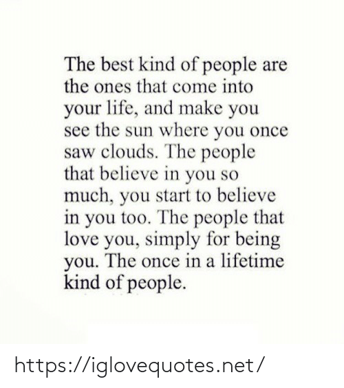 People Are: The best kind of people are  the ones that come into  your life, and make you  see the sun where you once  saw clouds. The people  that believe in you so  much, you start to believe  in you too. The people that  love you, simply for being  you. The once in a lifetime  kind of people. https://iglovequotes.net/