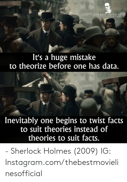 Sherlock: THE BEST MOVIE LINE  focebook.comm  It's a huge mistake  to theorize before one has data.  Inevitably one begins to twist facts  to suit theories instead of  theories to suit facts. - Sherlock Holmes (2009)  IG: Instagram.com/thebestmovielinesofficial