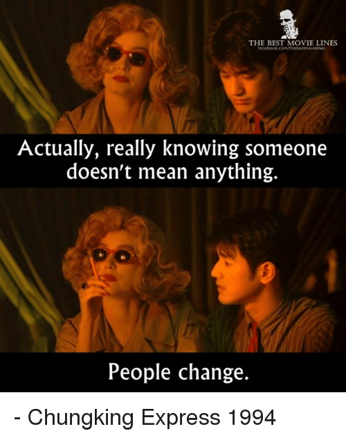 Memes, 🤖, and Best Movies: THE BEST MOVIE LINES  Actually, really knowing someone  doesn't mean anything.  People change. - Chungking Express 1994