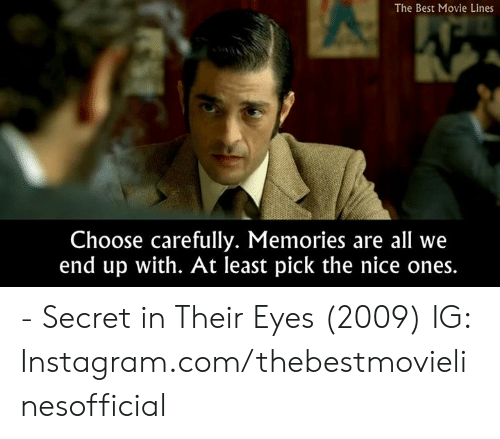 movie lines: The Best Movie Lines  Choose carefully. Memories are all we  end up with. At least pick the nice ones. - Secret in Their Eyes (2009)  IG: Instagram.com/thebestmovielinesofficial