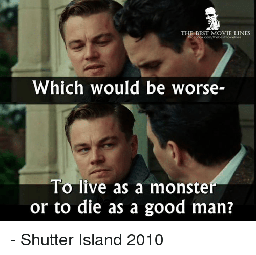 movie lines: THE BEST MOVIE LINES  ebook.com/thebestmovielnes  Which would be worse-  To live as a monster  or to die as a good man? - Shutter Island 2010