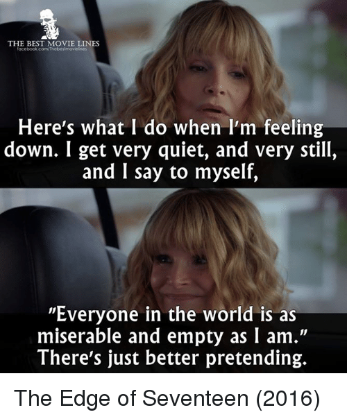 """Memes, 🤖, and Seventeen: THE BEST MOVIE LINES  facebook.com/Thebes!movielnes  Here's what I do when I'm feeling  down. I get very quiet, and very still,  and I say to myself,  """"Everyone in the world is as  miserable and empty as I am.""""  There's just better pretending. The Edge of Seventeen (2016)"""