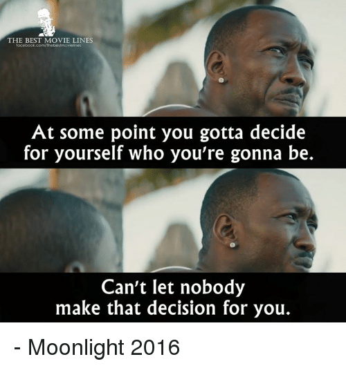Memes, Moonlight, and 🤖: THE BEST MOVIE LINES  facebook.com/Thebestmovieknes  At some point you gotta decide  for yourself who you're gonna be.  Can't let nobody  make that decision for you. - Moonlight 2016