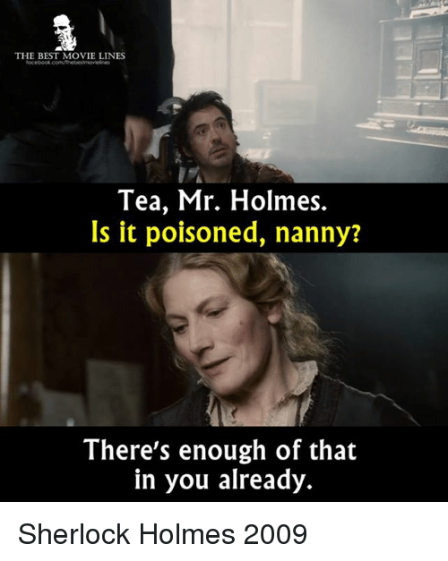 Memes, 🤖, and Poison: THE BEST MOVIE LINES  focebook.com/Thebestmovelnes  Tea, Mr. Holmes.  Is it poisoned, nanny?  There's enough of that  in you already. Sherlock Holmes 2009