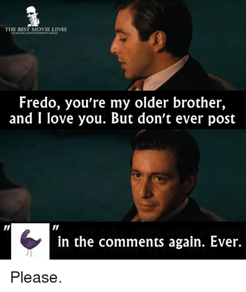 Memes, Fredo, and 🤖: THE BEST MOVIE LINES  Fredo, you're my older brother,  and I love you. But don't ever post  in the comments again. Ever. Please.
