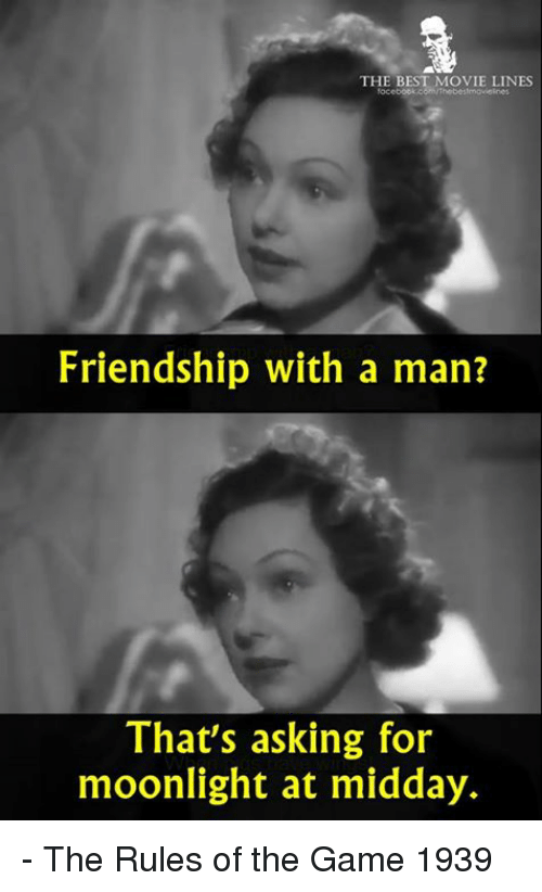 movie lines: THE BEST MOVIE LINES  Friendship with a man?  That's asking for  moonlight at midday. - The Rules of the Game 1939