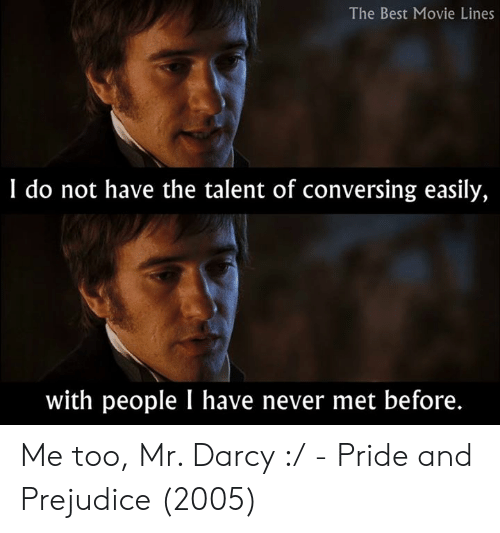 Memes, Best, and Movie: The Best Movie Lines  I do not have the talent of conversing easily,  with people I have never met before. Me too, Mr. Darcy :/  - Pride and Prejudice (2005)