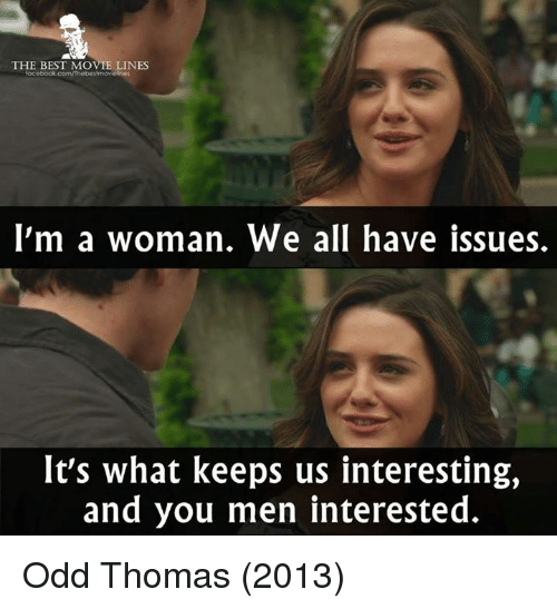 Memes, 🤖, and Odd Thomas: THE BEST MOVIE LINES  I'm a woman. We all have issues.  It's what keeps us interesting,  and you men interested. Odd Thomas (2013)
