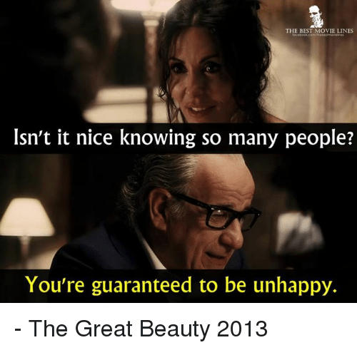 Memes, Best, and Movie: THE BEST MOVIE LINES  Isn't it nice knowing so many people?  You're guaranteed to be unhappy. - The Great Beauty 2013