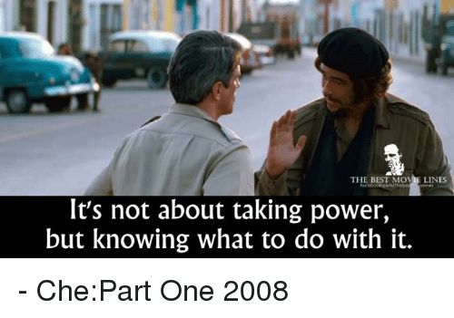 Memes, 🤖, and Best Movies: THE BEST MOVIE LINES  It's not about taking power,  but knowing what to do with it. - Che:Part One 2008