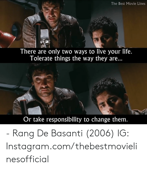 movie lines: The Best Movie Lines  There are only two ways to live your life.  Tolerate things the way they are...  Or take responsibility to change them - Rang De Basanti (2006)  IG: Instagram.com/thebestmovielinesofficial