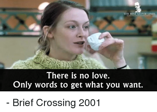 movie lines: THE BEST MOVIE LINES  There is no love.  Only words to get what you want. - Brief Crossing 2001
