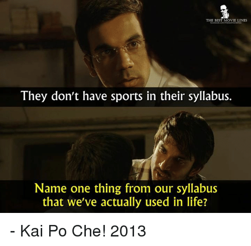 Memes, 🤖, and Kai: THE BEST MOVIE LINES  They don't have sports in their syllabus.  Name one thing from our syllabus  that we've actually used in life? - Kai Po Che! 2013