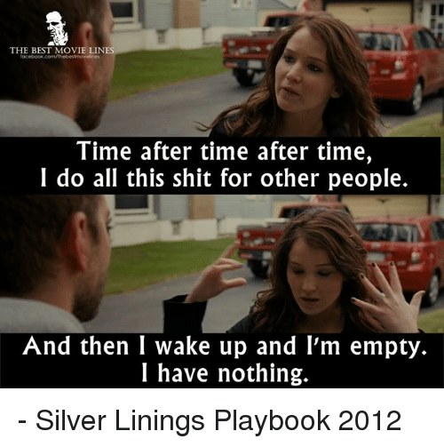 Memes, Silver, and 🤖: THE BEST MOVIE LINES  Time after time after time,  I do all this shit for other people.  And then I wake up and I'm empty.  I have nothing. - Silver Linings Playbook 2012