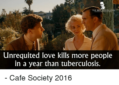 Love, Memes, and Best: THE BEST MOVIE  LINES  Unrequited love kills more people  in a year than tuberculosis. - Cafe Society 2016