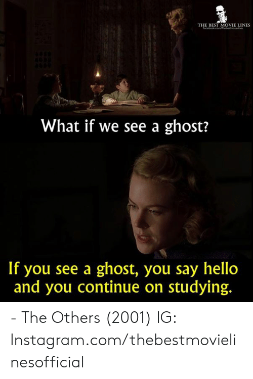 movie lines: THE BEST MOVIE LINES  What if we see a ghost?  If you see a ghost, you say hello  and you continue on studying. - The Others (2001)  IG: Instagram.com/thebestmovielinesofficial