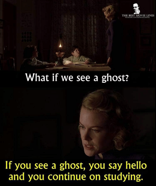movie lines: THE BEST MOVIE LINES  What if we see a ghost?  If you see a ghost, you say hello  and you continue on studying.