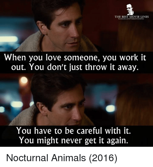 Memes, 🤖, and Nocturne: THE BEST MOVIE LINES  When you love someone, you work it  out. You don't just throw it away.  You have to be careful with it.  You might never get it again. Nocturnal Animals (2016)