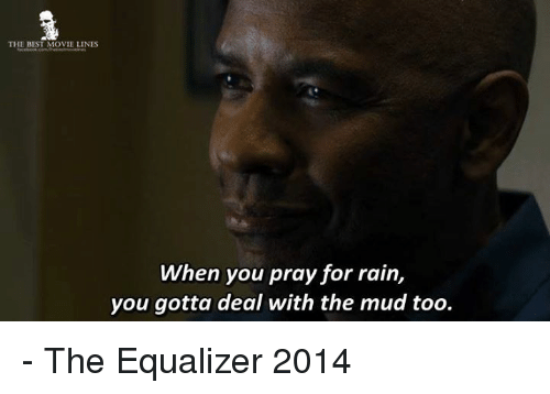 movie lines: THE BEST MOVIE LINES  When you pray for rain,  you gotta deal with the mud too. - The Equalizer 2014