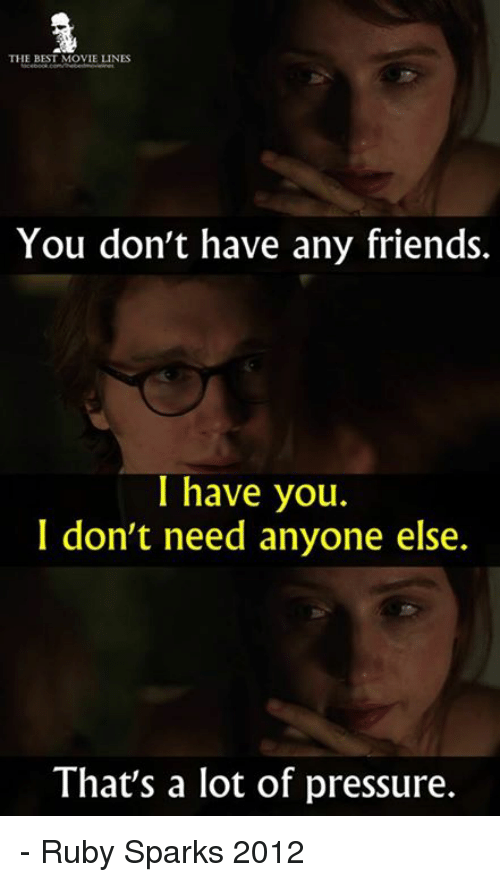 you dont have any friends: THE BEST MOVIE LINES  You don't have any friends.  I have you.  I don't need anyone else.  That's a lot of pressure. - Ruby Sparks 2012