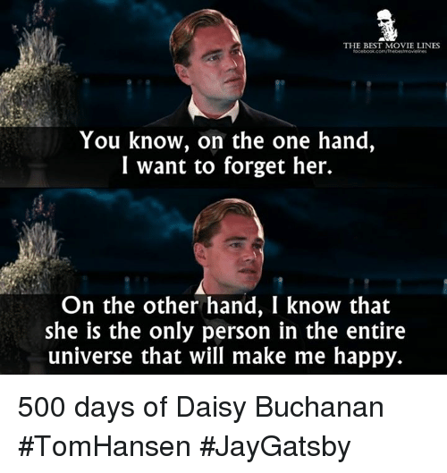 movie lines: THE BEST MOVIE LINES  You know, on the one hand,  I want to forget her.  On the other hand, I know that  she is the only person in the entire  universe that will make me happy. 500 days of Daisy Buchanan #TomHansen #JayGatsby