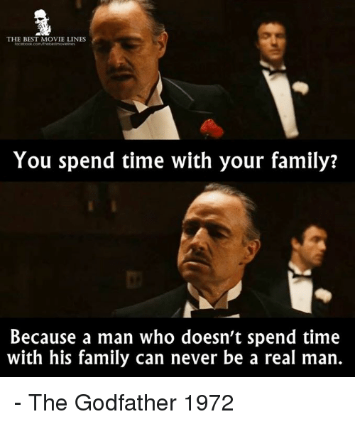 movie lines: THE BEST MOVIE LINES  You spend time with your family?  Because a man who doesn't spend time  with his family can never be a real man. - The Godfather 1972