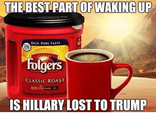 Roastes: THE BEST PART OFWAKING UP  RICH. PURE TASTE  270  Folgers  CLASSIC ROAST  IS HILLARY LOST TO TRUMP