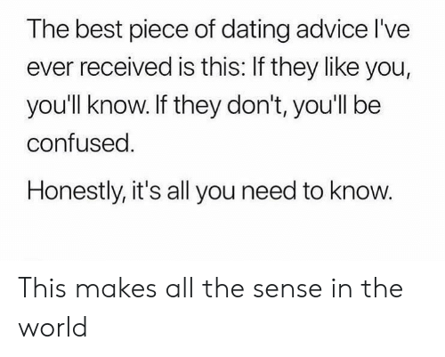 need-to-know: The best piece of dating advice l've  ever received is this: If they like you,  you'll know. If they don't, you'll be  confused.  Honestly, it's all you need to know. This makes all the sense in the world