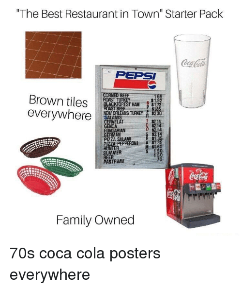 "Beer, Coca-Cola, and Family: ""The Best Restaurant in Town"" Starter Pack  PEPSI  Brown tiles ROASTRE  everywhere  BLACKFOREST HAM172  NEWORLEANS THEY s230  GENOA  GERMAN  P 1185  214  $2.14  PIZZA SALAMI  ZA PEPPERONI A  M $1.5  NTER  SUMMER  BEER  PASTRAM  TRAI  Family Owned 70s coca cola posters everywhere"