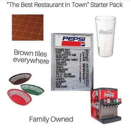 "Dank, Family, and Pizza: ""The Best Restaurant in Town"" Starter Pack  PEPSI  COR  Brown tilesSTA  everywher  NEW ORLEAIS TURKEY  230  1記  RVELAT  GERMAN  PIZZA SALAMI  ZA PEPPERONI A S  NTER  M St  ER  PASTRAM  Family Owned"