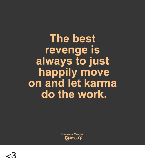Do The Work: The best  revenge is  always to just  happily move  on and let karma  do the work  Lessons Taught  By LIFE <3