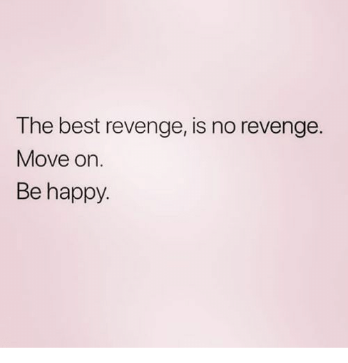 Revenge, Best, and Happy: The best revenge, is no revenge.  Move on.  Be happy