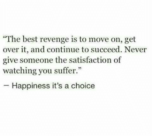 """succeed: """"The best revenge is to move on, get  over it, and continue to succeed. Never  give someone the satisfaction of  watching you suffer.""""  -Happiness it's a choice"""