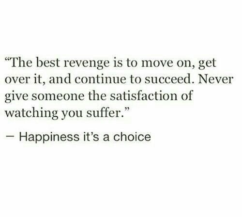 """succeed: """"The best revenge is to move on, get  over it, and continue to succeed. Never  give someone the satisfaction of  watching you suffer.""""  Happiness it's a choice"""