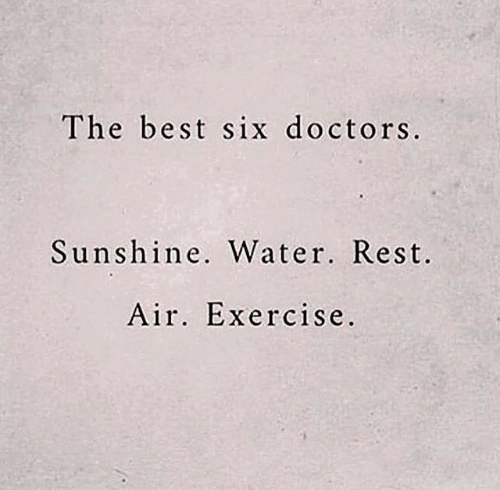 Best, Exercise, and Water: The best six doctors.  Sunshine. Water. Rest.  Air. Exercise.
