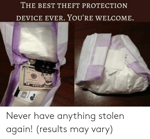 Dank, Best, and Never: THE BEST THEFT PROTECTION  DEVICE EVER. YOU'RE WELCOME  L39642  L12  Us Never have anything stolen again! (results may vary)