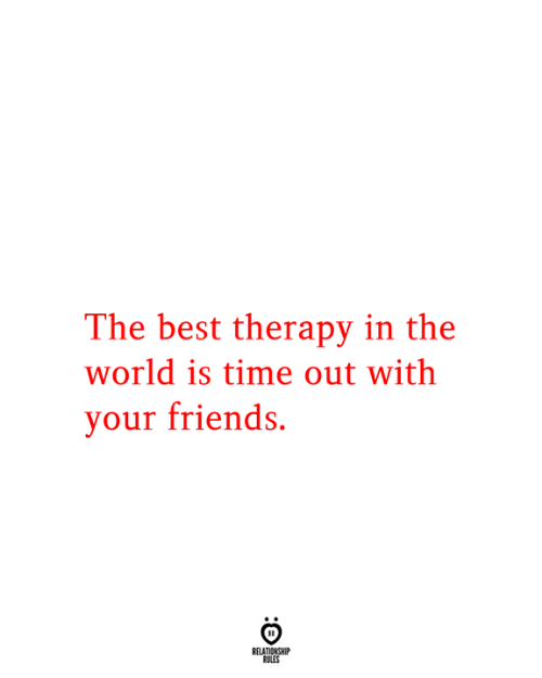 Friends, Best, and Time: The best therapy in the  world is time out with  your friends.  RELATIONSHIP  RULES