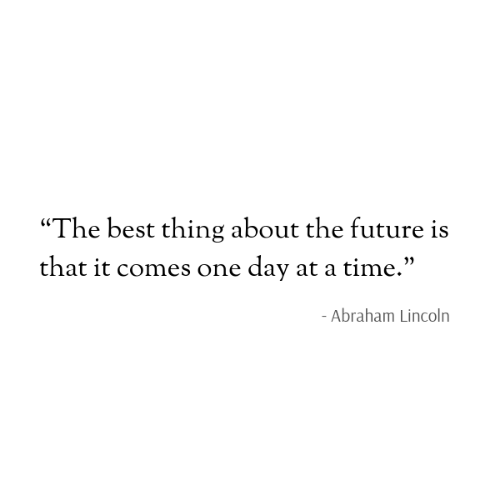"""Abraham Lincoln, Future, and Abraham: """"The best thing about the future is  that it comes one day at a time.""""  - Abraham Lincoln"""