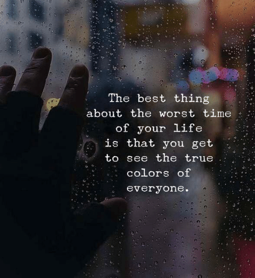 Life, The Worst, and True: The best thing  about the worst time  of your life  that you get  is  to see the true  colors of  everyone.