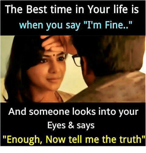 "Telled: The Best time in Your life is  when you say ""I'm Fine..""  And someone looks into your  Eyes & says  ""Enough, Now tell me the truth"""