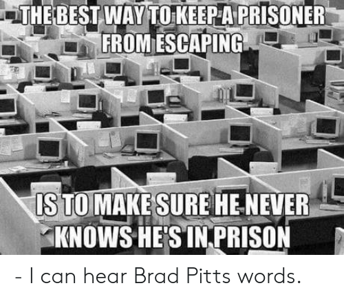 Brad Pitt: THE BEST WAY TO KEEP A PRISONER  FROM ESCAPING  STOMAKE SUREHE NEVER  KNOWS HESİNPRISON - I can hear Brad Pitts words.