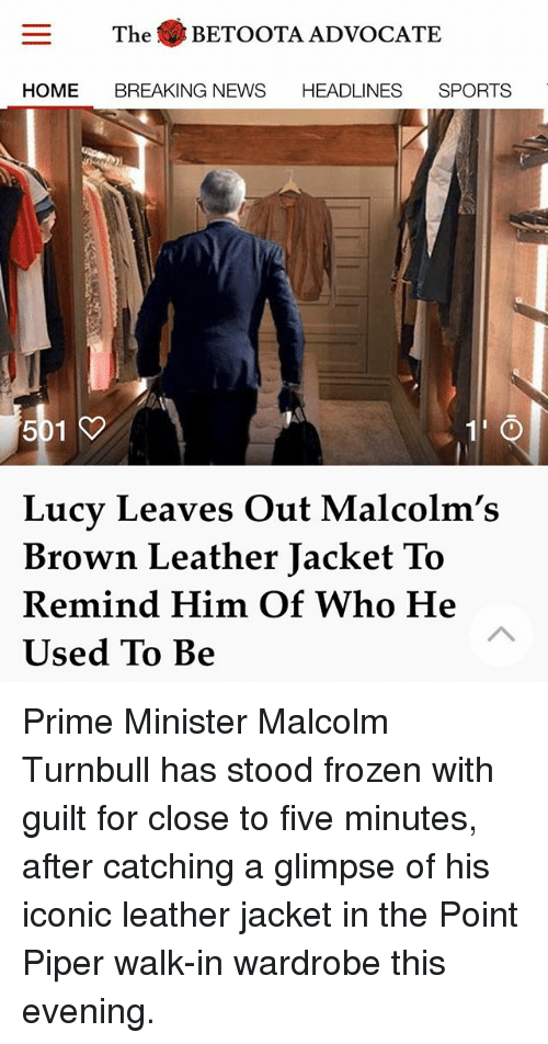 priming: The BETOOTA ADVOCATE  HOME BREAKING NEWS HEADLINES SPORTS  Lucy Leaves Out Malcolm's  Brown Leather Jacket To  Remind Him Of Who He  Used To Be Prime Minister Malcolm Turnbull has stood frozen with guilt for close to five minutes, after catching a glimpse of his iconic leather jacket in the Point Piper walk-in wardrobe this evening.