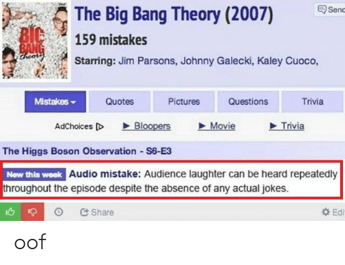 absence: The Big Bang Theory (2007)  Senc  BIC  159 mistakes  BANG  ireor  Starring: Jim Parsons, Johnny Galecki, Kaley Cuoco,  Mistakes  Quotes  Pictures  Questions  Trivia  Bloopers  Movie  Trivia  AdChoices D  The Higgs Boson Observation S6-E3  New this week Audio mistake: Audience laughter can be heard repeatedly  throughout the episode despite the absence of any actual jokes.  Ed  &Share oof