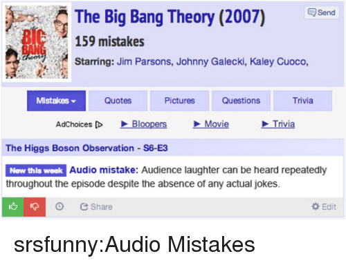 Tumblr, Blog, and Http: The Big Bang Theory (2007) Send  159 mistakes  Starring: Jim Parsons, Johnny Galecki, Kaley Cuoco,  Mistakes ▼  Quotes  Pictures  Questions  Trivia  AdChoices [D  、Bloopers  Movie  Trivia  The Higgs Boson Observation S6 E3  New thls week  Audio mistake: Audience laughter can be heard repeatedly  throughout the episode despite the absence of any actual jokes.  O Share  Edit srsfunny:Audio Mistakes