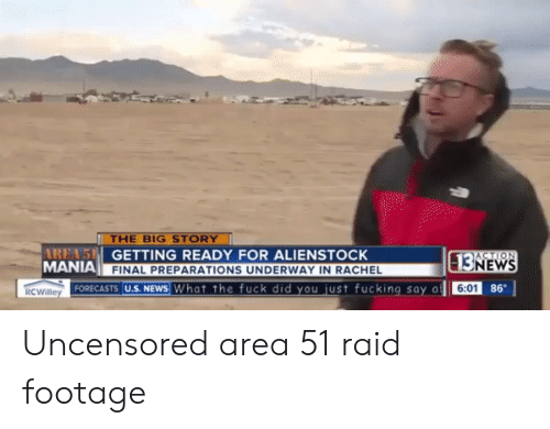 Footage: THE BIG STORY  AREA'S GETTING READY FOR ALIENSTOCK  MANIA  ACTION  13NEWS  FINAL PREPARATIONS UNDERWAY IN RACHEL  FORECASTS U.S. NEWS What the fuck did you just fucking say a  86  6:01  RCWilley Uncensored area 51 raid footage